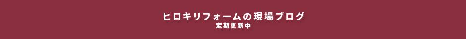 ヒロキリフォームの現場ブログ 定期更新中